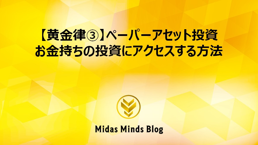 【黄金律③】ペーパーアセット投資 お金持ちの投資にアクセスする方法
